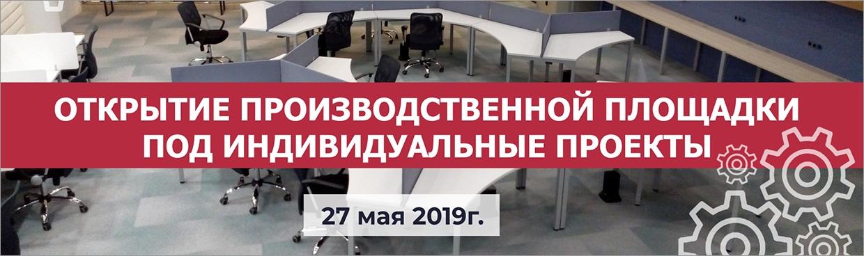 Открытие производственной площадки под индивидуальные проекты – 27 мая 2019 г.